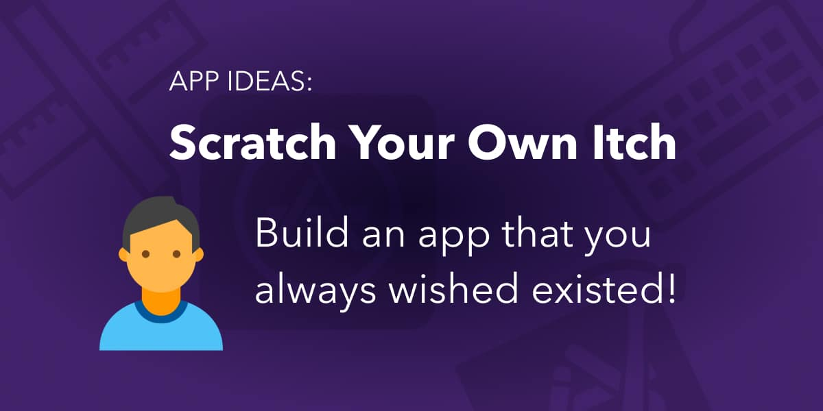 App Ideas - Scratch your own itch